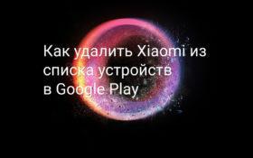 Удаление Xiaomi из списка устройств в Google Play
