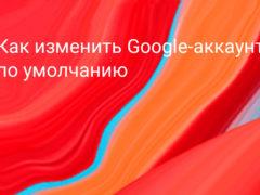 Как сменить Google-аккаунт по умолчанию на компьютере