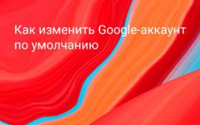Как изменить Google аккаунт по умолчанию