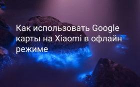 Google карты офлайн на Xiaomi