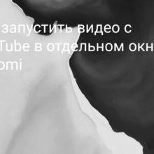 Как свернуть видео из YouTube на Xiaomi (Redmi) и смотреть его в отдельном окне