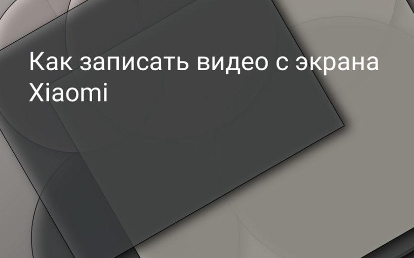 Как записать видео с экрана Xiaomi