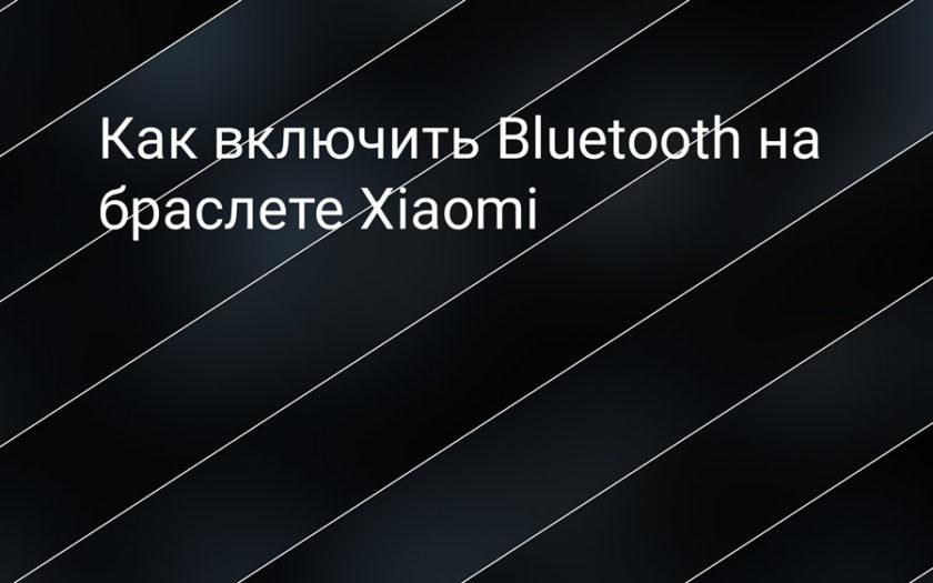 Как включить Bluetooth на фитнес-браслете Xiaomi