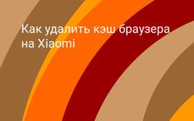 Как удалить кэш в браузерах на Xiaomi