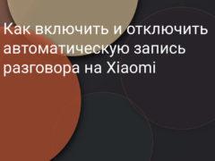 Как включить и отключить автоматическую запись телефонных разговоров на Xiaomi (Redmi)