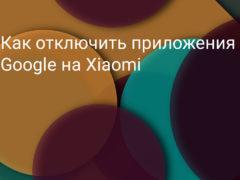 Как отключить приложения Google на смартфоне Xiaomi (Redmi)