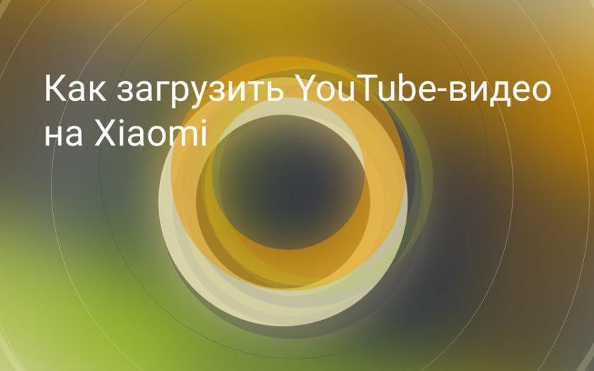 Как загрузить видео с YouTube в память Xiaomi