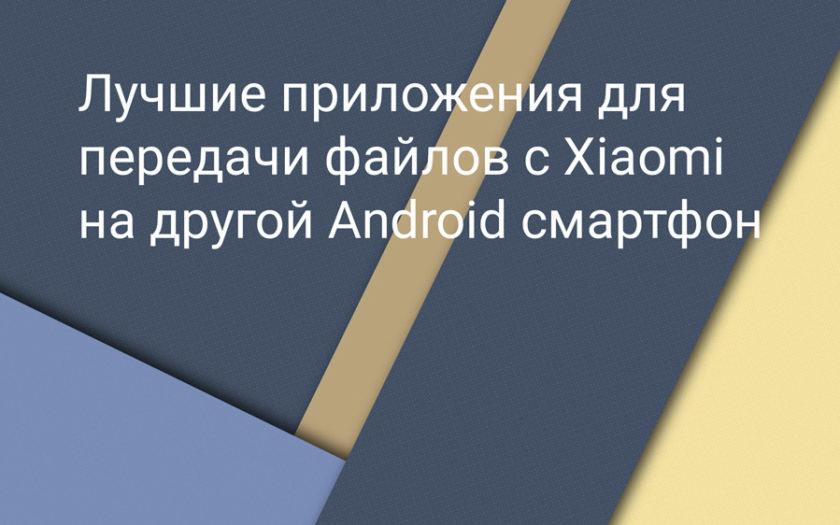 Лучшие приложения для передачи файлов с Xiaomi на другой Android телефон