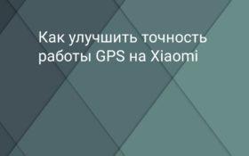 Как улучшить точность работы GPS на Xiaomi