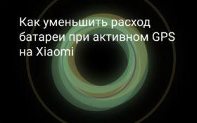 Как уменьшить расход батареи при активном GPS на Xiaomi