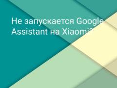 Что делать, если не запускается Google Assistant на Xiaomi (Redmi)?