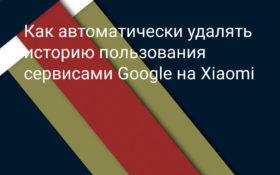 Как автоматически удалять историю использования сервисов Google на Xiaomi (Redmi)
