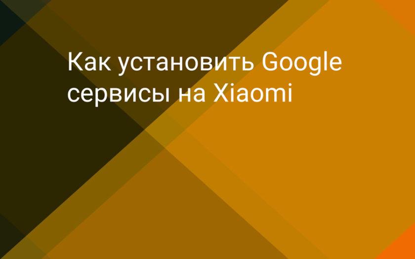 Как установить Google сервисы на Xiaomi