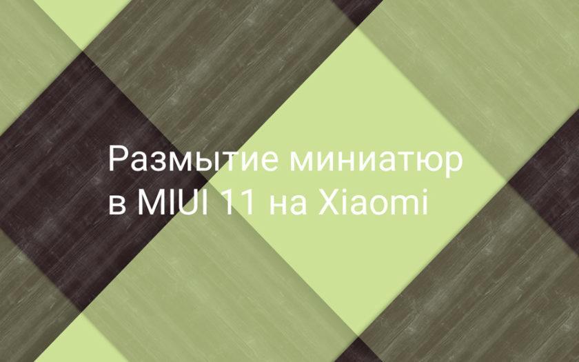 Размытие миниатюр в MIUI 11 на Xiaomi