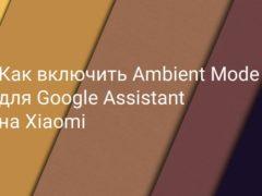 Как включить фоновый режим (Ambient Mode) Гугл Ассистента на Xiaomi (Redmi) во время зарядки батареи