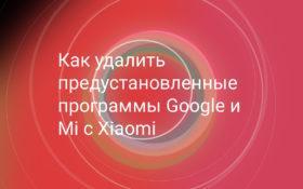 Как удалить предустановленные приложения Google с Xiaomi