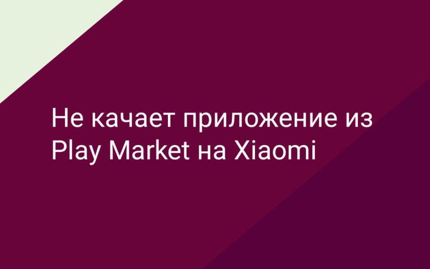 Не качает приложение из Play Market на Xiaomi