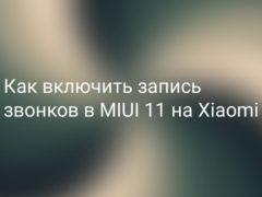Как включить запись разговоров в MIUI 11 на Xiaomi (Redmi)