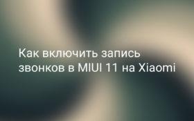 Как включить запись телефонных разговоров в MIUI 11 на Xiaomi
