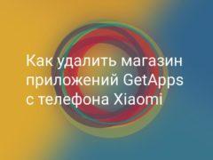 Как удалить GetApps магазин приложений Xiaomi без изменения прошивки и без ROOT прав с возможностью его восстановления