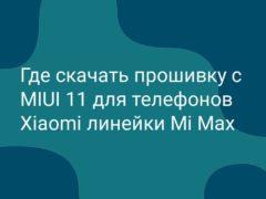 Где скачать и как установить прошивку с MIUI 11 на телефоны Xiaomi Mi Max?