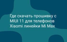 Где скачать прошивку с MIUI 11 для телефонов Xiaomi линейки Mi Max