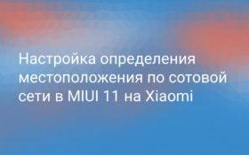Настройка определения местоположения по сотовой сети в MIUI 11 на Xiaomi