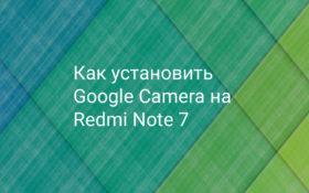 Как установить Google Camera на Xiaomi Redmi Note 7