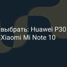 Что выбрать: Huawei P30 Pro или Xiaomi Mi 10, какой из этих телефонов лучше и есть ли разумный выбор?