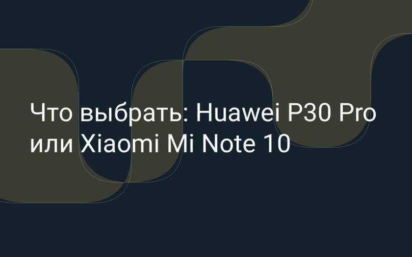 Что выбрать: Huawei P30 Pro или Xiaomi Mi Note 10