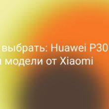 Что выбрать: Huawei P30 lite или Xiaomi? Сравним с моделями наиболее близкими по цене и позиционированию: Mi 8, Mi 9 SE, Mi 9T