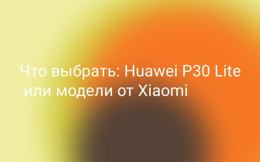 Что выбрать: huawei p30 lite или xiaomi