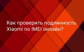 Проверить подлинность Xiaomi по IMEI на официальном сайте онлайн