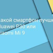 Какой телефон выбрать: Xiaomi Mi 9 или Huawei P30, какой смартфон лучше?