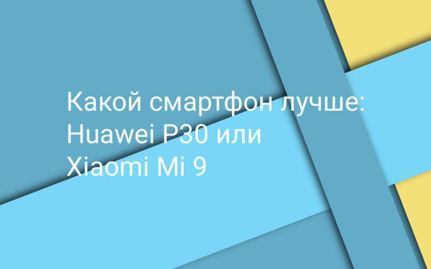 Какой телефон лучше: Huawei P30 или Xiaomi Mi 9