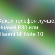 Что выбрать: Xiaomi Note 10 или Huawei P30, какой смартфон лучше?