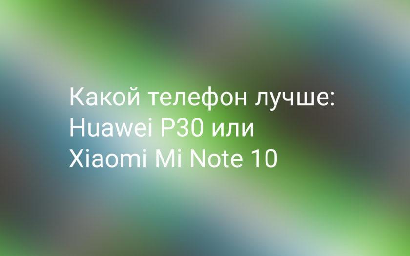 Какой телефон лучше, Xiaomi Mi Note 10 или Huawei P30