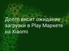 Что делать, если долго висит ожидание скачивания в Play Market на Xiaomi (Redmi)