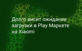 Долго висит ожидание загрузки в Play Маркет на Xiaomi