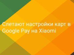 Слетают настройки карт в Google Pay на Xiaomi, приходится заново их привязывать и ждать смс от банка