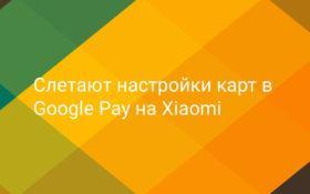 Слетают настройки банковских карт в Google Pay