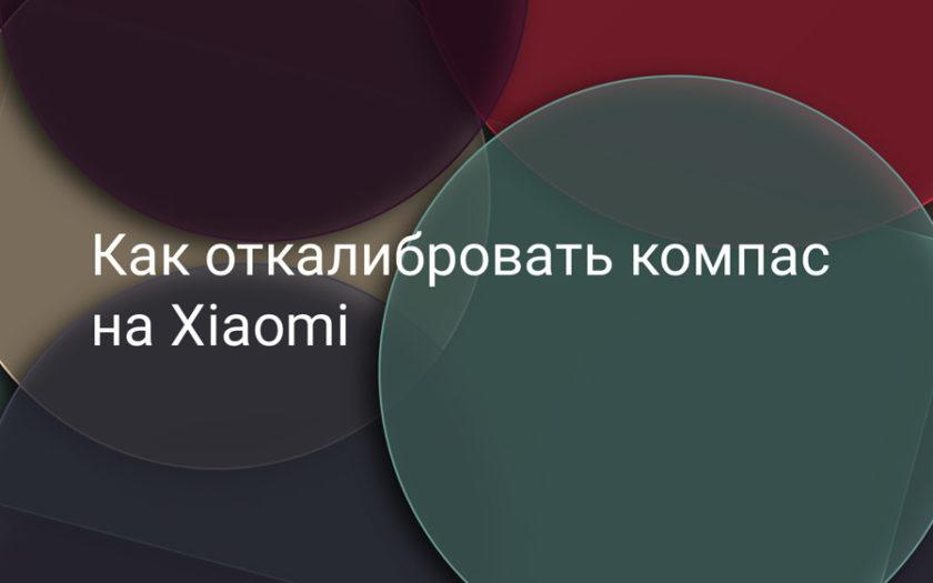 Как откалибровать компас на Xiaomi