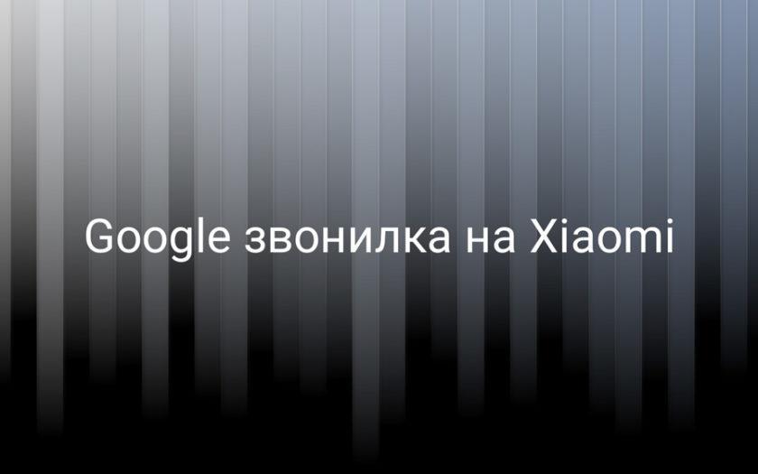 Google звонилка на Xiaomi, как убрать?
