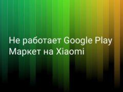 Не работает Google Play Маркет на Xiaomi (Redmi) – что делать?