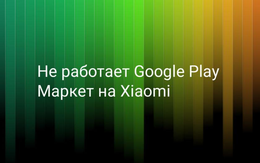 Не работает Google Play маркет на Xiaomi