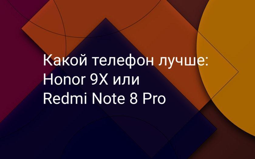 Какой телефон лучше: Honor 9X или Redmi Note 8 Pro