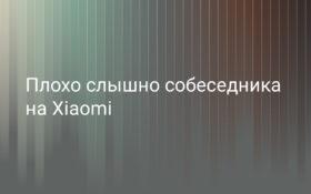 Плохо слышно собеседника на Xiaomi