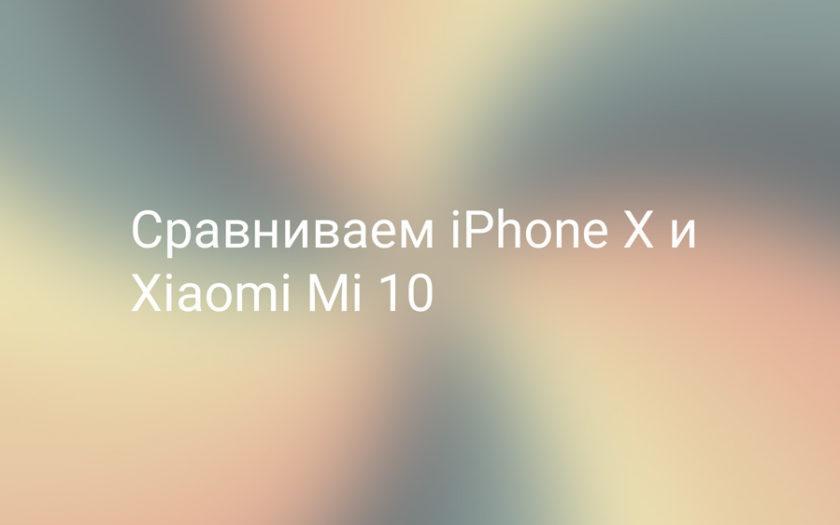 Сравниваем Xiaomi Mi 10 и iPhone X, какой телефон лучше?