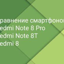 Сравнение телефонов: Redmi 8, Redmi Note 8 Pro и Redmi Note 8T по техническим характеристикам, какой выбрать и выгодно купить?