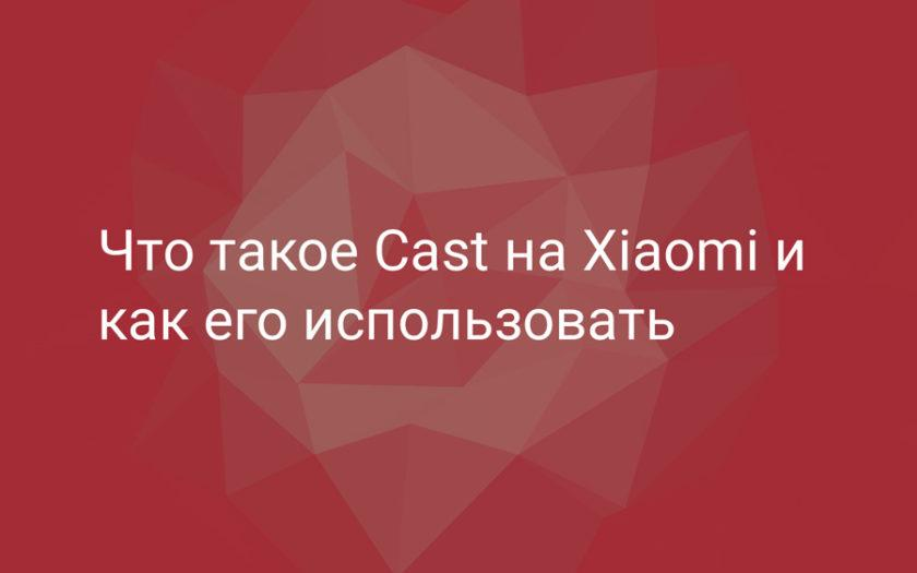 Что такое приложение Cast на Xiaomi